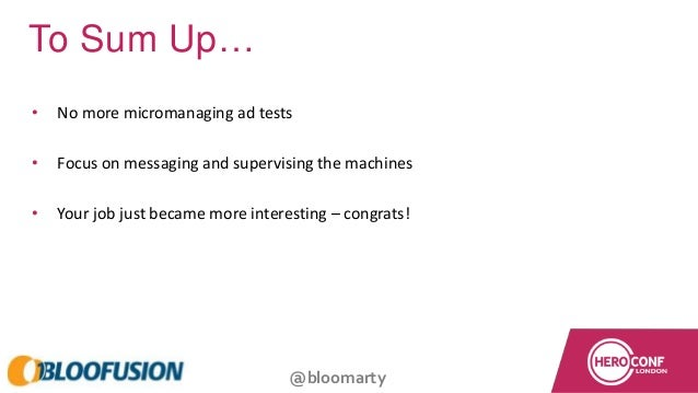 @bloomarty To Sum Up… • No more micromanaging ad tests • Focus on messaging and supervising the machines • Your job just b...