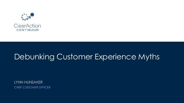 Debunking Customer Experience Myths LYNN HUNSAKER CHIEF CUSTOMER OFFICER