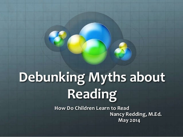 Debunking Myths about Reading How Do Children Learn to Read Nancy Redding, M.Ed. May 2014