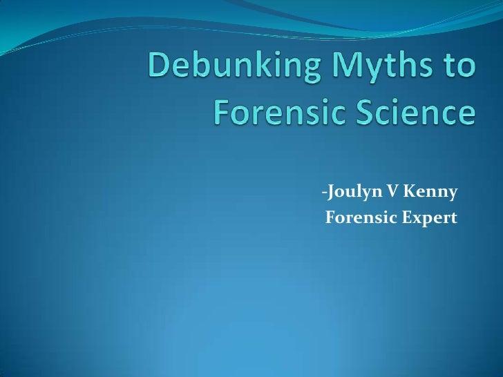 Debunking Myths to Forensic Science<br />-Joulyn V Kenny<br />Forensic Expert<br />