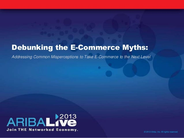 Debunking the E-Commerce Myths: Addressing Common Misperceptions to Take E-Commerce to the Next Level © 2013 Ariba, Inc. A...