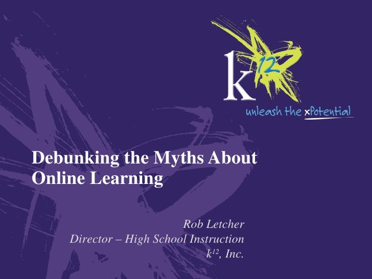 Debunking the Myths About Online Learning Rob Letcher Director – High School Instruction k 12 , Inc.