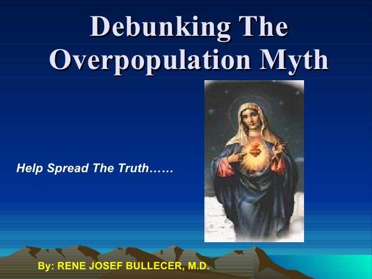 Debunking The Overpopulation Myth Help Spread The Truth…… By: RENE JOSEF BULLECER, M.D.