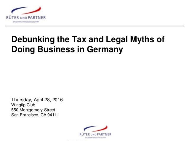 Debunking the Tax and Legal Myths of Doing Business in Germany Thursday, April 28, 2016 Wingtip Club 550 Montgomery Street...