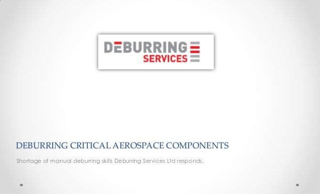 DEBURRING CRITICAL AEROSPACE COMPONENTS Shortage of manual deburring skills Deburring Services Ltd responds.