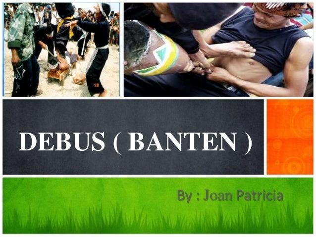 DEBUS ( BANTEN )          By : Joan Patricia