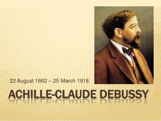 22 August 1862 – 25 March 1918ACHILLE-CLAUDE DEBUSSY
