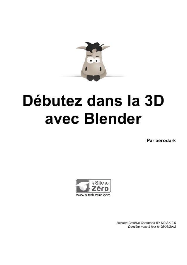 Débutez dans la 3D avec Blender Par aerodark www.siteduzero.com Licence Creative Commons BY-NC-SA 2.0 Dernière mise à jour...