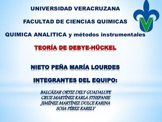 UNIVERSIDAD VERACRUZANA FACULTAD DE CIENCIAS QUIMICAS QUIMICA ANALITICA y métodos instrumentales TEORÍA DE DEBYE-HÜCKEL NI...