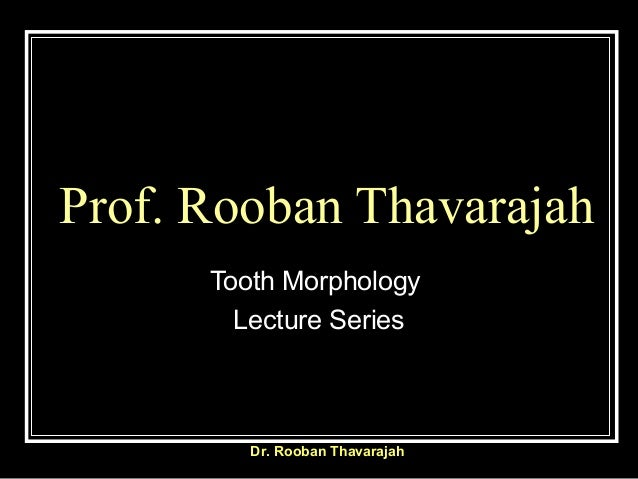 Prof. Rooban Thavarajah Tooth Morphology Lecture Series Dr. Rooban Thavarajah