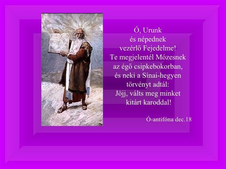Ó, Urunk  és népednek  vezérlő Fejedelme!  Te megjelentél Mózesnek  az égő csipkebokorban,  és neki a Sínai-hegyen  törvén...