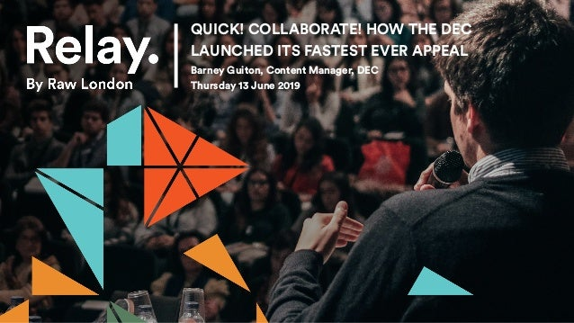 QUICK! COLLABORATE! HOW THE DEC LAUNCHED ITS FASTEST EVER APPEAL Barney Guiton, Content Manager, DEC Thursday 13 June 2019