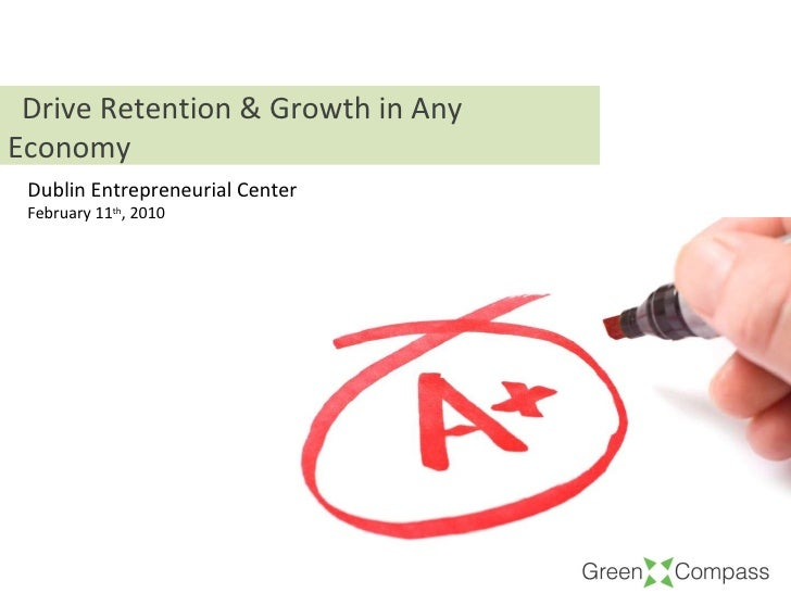 Dublin Entrepreneurial Center February 11 th , 2010 Drive Retention & Growth in Any Economy