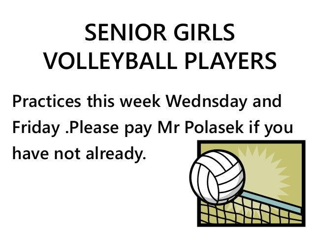 SENIOR GIRLS  VOLLEYBALL PLAYERS  Practices this week Wednsday and  Friday .Please pay Mr Polasek if you  have not already...