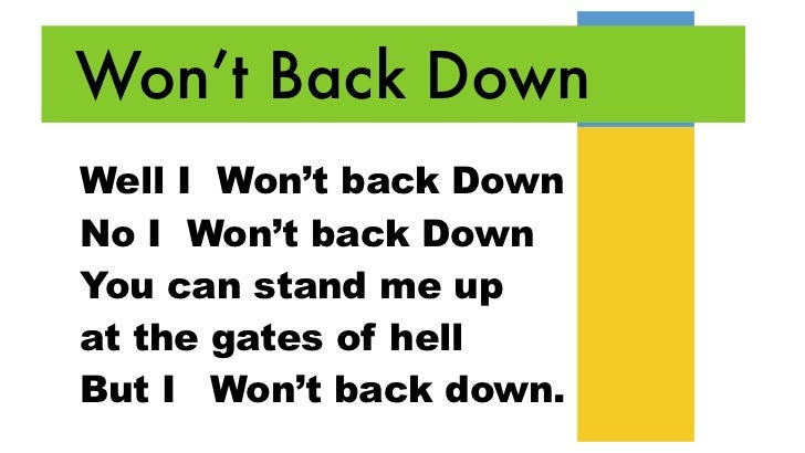 Won't Back DownWell I Won't back DownNo I Won't back DownYou can stand me upat the gates of hellBut I Won't back down.