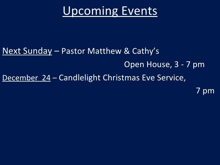 Upcoming Events Next Sunday  –  Pastor Matthew & Cathy's  Open House, 3 - 7 pm December  24  –  Candlelight Christmas Eve ...