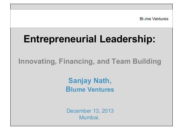 Blume Ventures  Entrepreneurial Leadership: Innovating, Financing, and Team Building Sanjay Nath, Blume Ventures December ...