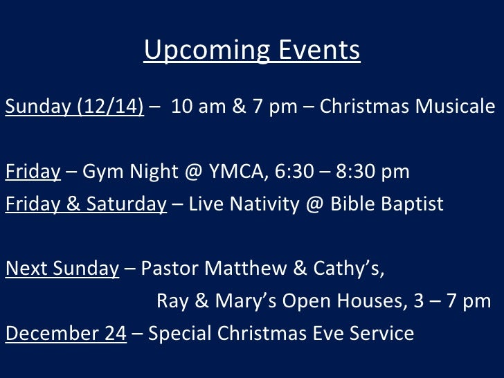 Upcoming Events <ul><li>Sunday (12/14)  –  10 am & 7 pm – Christmas Musicale </li></ul><ul><li>Friday  – Gym Night @ YMCA,...
