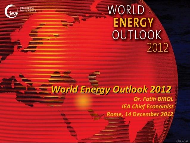 World Energy Outlook 2012                    Dr. Fatih BIROL               IEA Chief Economist           Rome, 14 December...