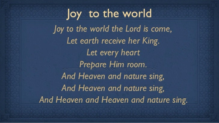 Joy to the world   Joy to the world the Lord is come,       Let earth receive her King.             Let every heart       ...