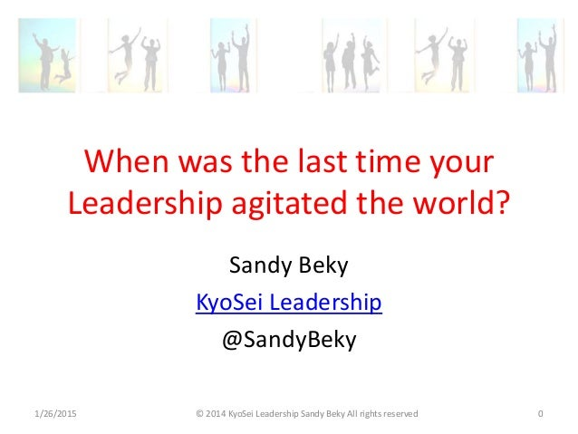 When was the last time your Leadership agitated the world? Sandy Beky KyoSei Leadership @SandyBeky 1/26/2015 © 2014 KyoSei...