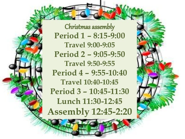Christmas assembly Period 1 – 8:15-9:00 Travel 9:00-9:05 Period 2 – 9:05-9:50 Travel 9:50-9:55 Period 4 – 9:55-10:40 Trave...