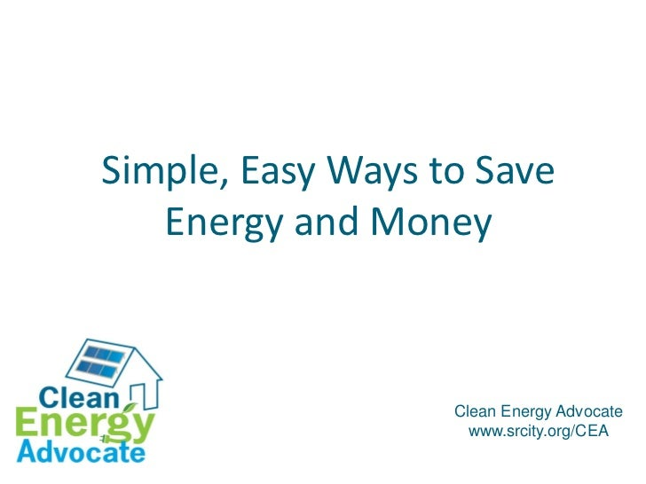 Simple, Easy Ways to Save   Energy and Money                   Clean Energy Advocate                     www.srcity.org/CEA