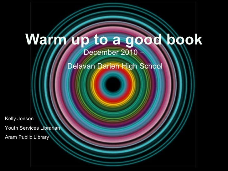 Warm up to a good book December 2010 –  Delavan Darien High School Kelly Jensen Youth Services Librarian Aram Public Library