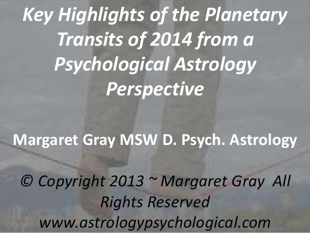 Key Highlights of the Planetary Transits of 2014 from a Psychological Astrology Perspective Margaret Gray MSW D. Psych. As...