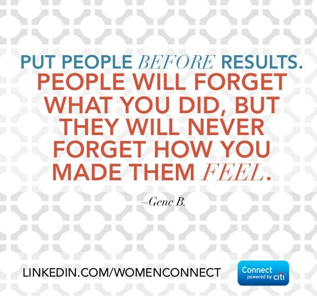 PUT PEOPLE BEFORE RESULTS.  PEOPLE WILL FORGET  WHAT YOU DID, BUT  THEY WILL NEVER  FORGET HOW YOU  MADE THEM FEEL.  ~Gene B.