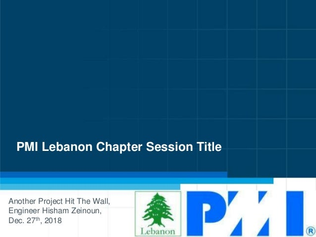 PMI Lebanon Chapter Session Title Another Project Hit The Wall, Engineer Hisham Zeinoun, Dec. 27th, 2018