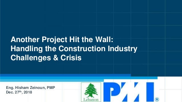 Another Project Hit the Wall: Handling the Construction Industry Challenges & Crisis Eng. Hisham Zeinoun, PMP Dec. 27th, 2...