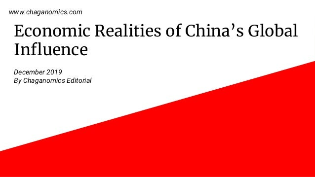 Economic Realities of China's Global Influence December 2019 By Chaganomics Editorial www.chaganomics.com