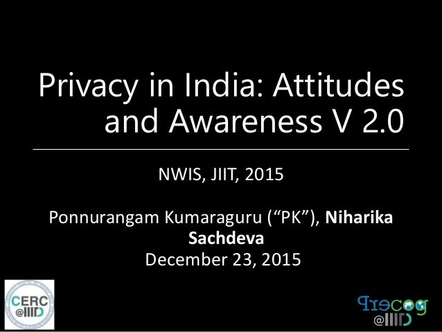 "Privacy in India: Attitudes and Awareness V 2.0 NWIS, JIIT, 2015 Ponnurangam Kumaraguru (""PK""), Niharika Sachdeva December..."