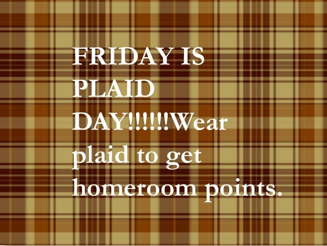 FRIDAY IS  PLAID  DAY!!!!!!Wear  plaid to get  homeroom points.