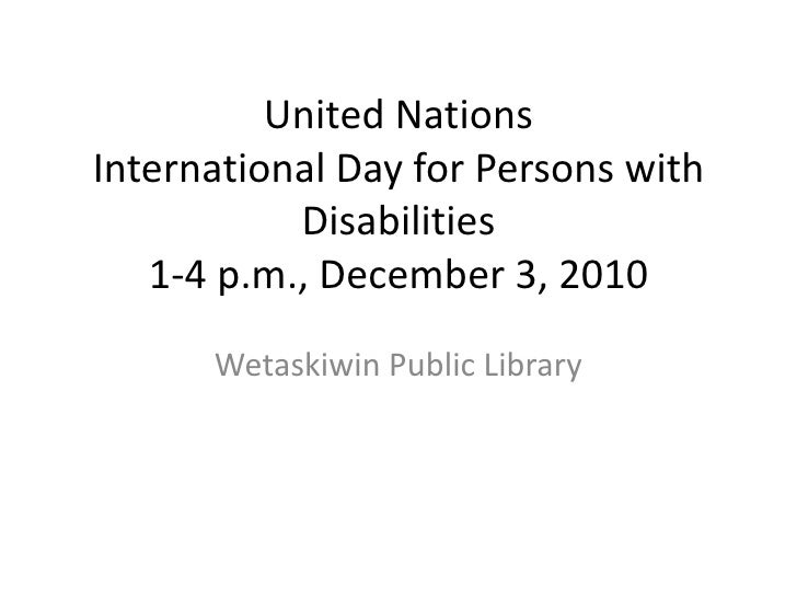 United Nations International Day for Persons with Disabilities 1-4 p.m., December 3, 2010<br />Wetaskiwin Public Library<b...