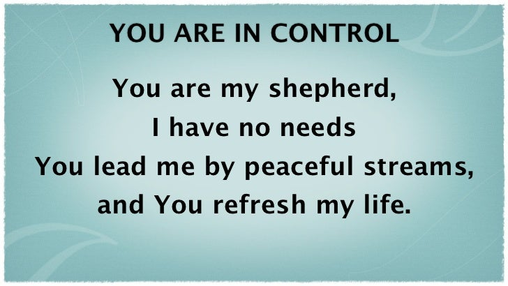 YOU ARE IN CONTROL     You are my shepherd,        I have no needsYou lead me by peaceful streams,    and You refresh my l...