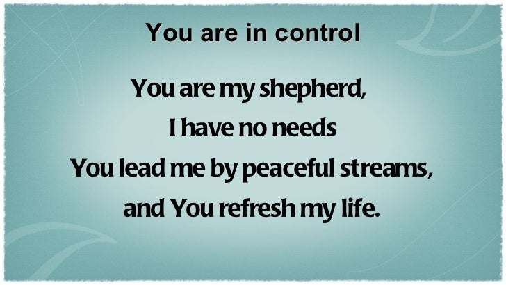 You are in control <ul><li>You are my shepherd,  </li></ul><ul><li>I have no needs </li></ul><ul><li>You lead me by peacef...