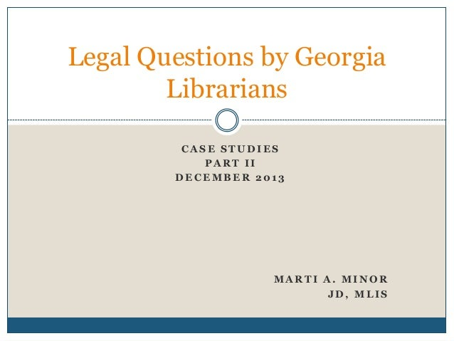 Legal Questions by Georgia Librarians CASE STUDIES PART II DECEMBER 2013  MARTI A. MINOR JD, MLIS