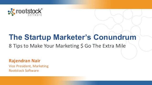 The Startup Marketer's Conundrum 8 Tips to Make Your Marketing $ Go The Extra Mile Rajendran Nair Vice President, Marketin...