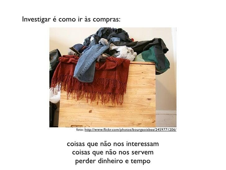 Investigar é como ir às compras:                 foto: http://www.flickr.com/photos/bourgeoisbee/2459771206/              c...