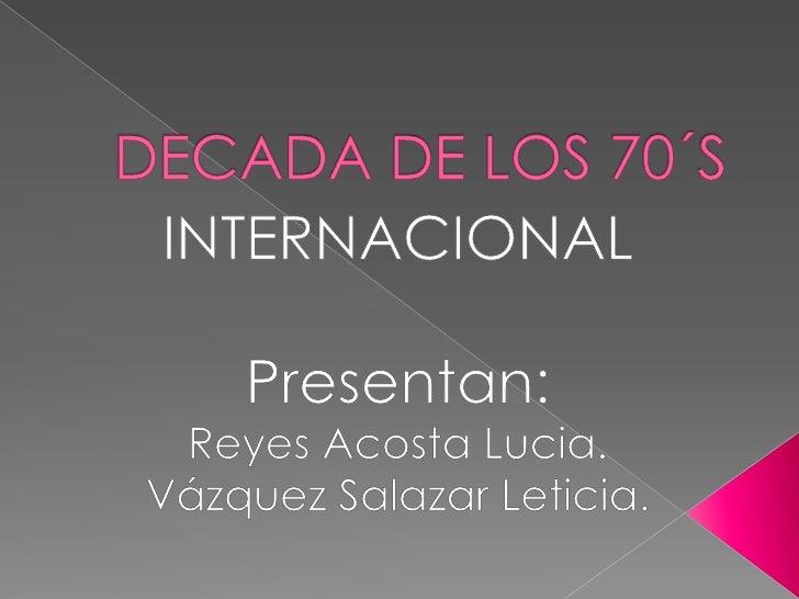 DECADA DE LOS 70´S<br />INTERNACIONAL<br />Presentan:<br />Reyes Acosta Lucia.<br />Vázquez Salazar Leticia.<br />