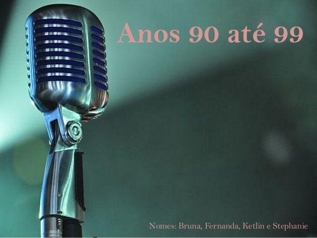 Anos 90 até 99  Nomes: Bruna, Fernanda, Ketlin e Stephanie