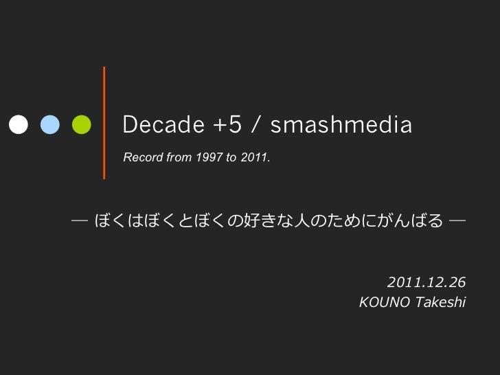 Decade +5 / smashmedia   Record from 1997 to 2011.― ぼくはぼくとぼくの好きな⼈人のためにがんばる ―                                    2011.12...