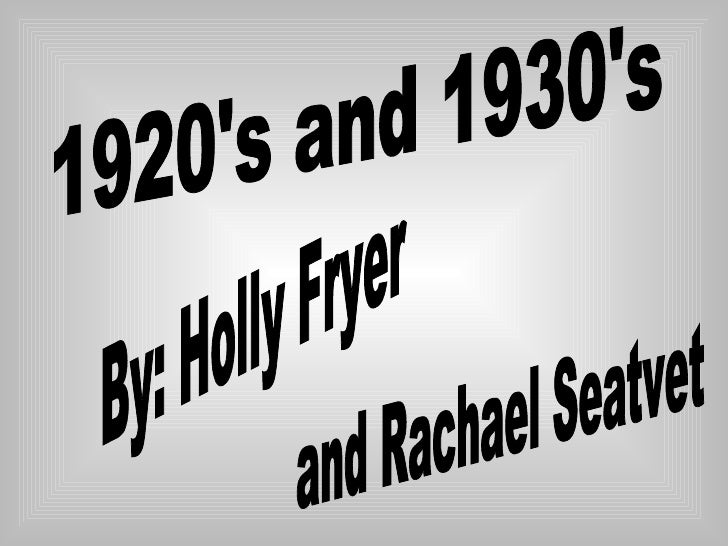 1920's and 1930's By: Holly Fryer and Rachael Seatvet