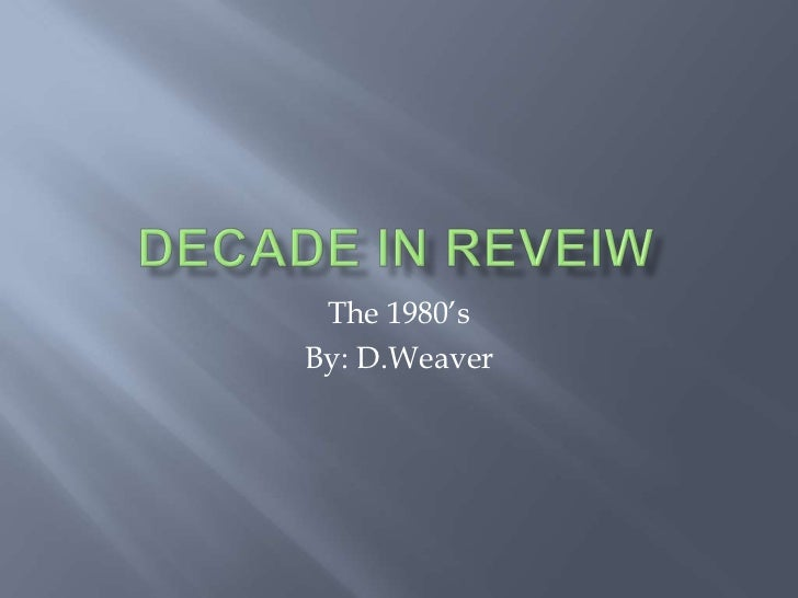 Decade In Reveiw<br />The 1980's<br />By: D.Weaver<br />