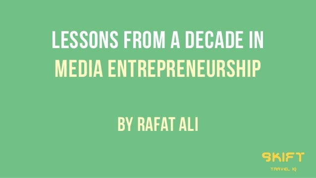 LESSONS FROM A DECADE IN MEDIA ENTREPRENEuRSHIP by Rafat Ali skift travel iq