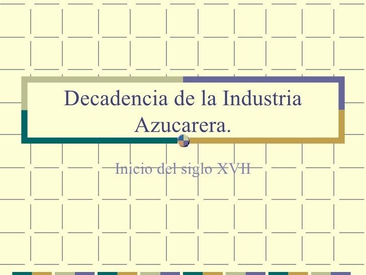 Decadencia de la Industria Azucarera. Inicio del siglo XVII