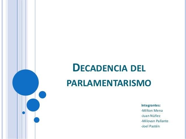 DECADENCIA DEL PARLAMENTARISMO Integrantes: •Milton Mena •Juan Núñez •Milovan Pallante •Joel Pastén