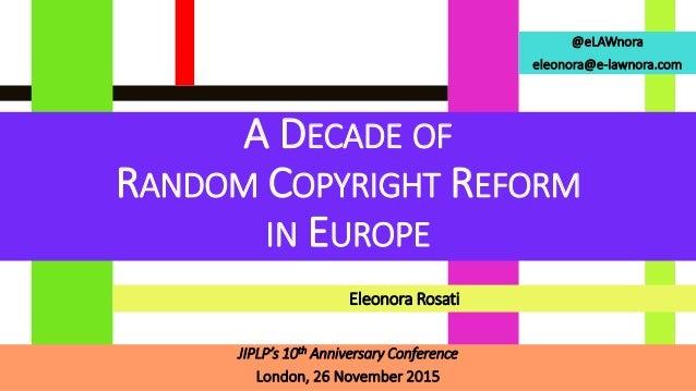 @eLAWnora eleonora@e-lawnora.com A DECADE OF RANDOM COPYRIGHT REFORM IN EUROPE JIPLP's 10th Anniversary Conference London,...